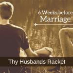 6 Weeks before Marriage – Thy Husbands' Racket