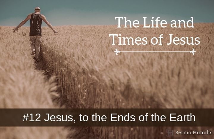 12 Jesus, to the Ends of the Earth - The Life and Times of Jesus