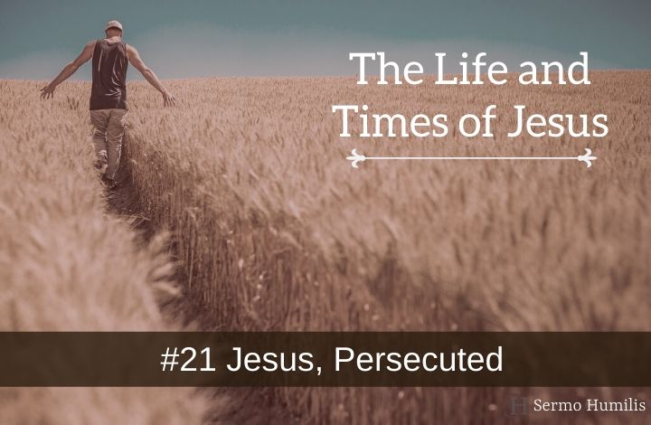 21 Jesus, Persecuted - The Life and Times of Jesus