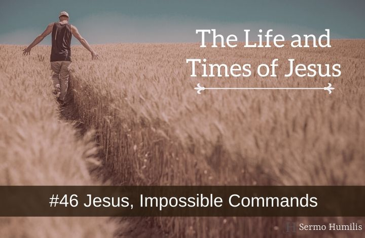 #46 Jesus, Impossible Commands - The Life and Times of Jesus