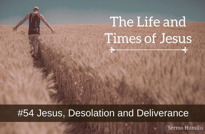 #54 Jesus, Desolation and Deliverance - The Life and Times of Jesus